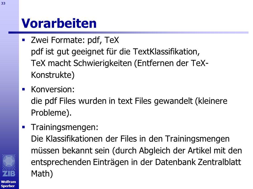 Wolfram Sperber 33 Vorarbeiten Zwei Formate: pdf, TeX pdf ist gut geeignet für die TextKlassifikation, TeX macht Schwierigkeiten (Entfernen der TeX- K