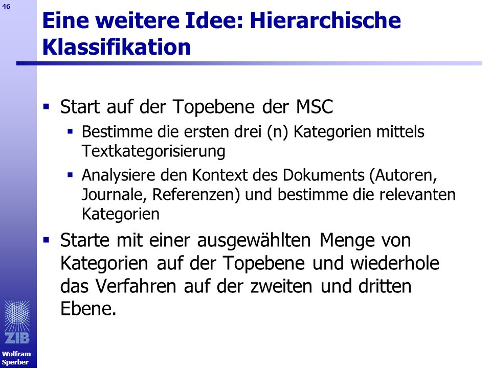 Wolfram Sperber 46 Eine weitere Idee: Hierarchische Klassifikation Start auf der Topebene der MSC Bestimme die ersten drei (n) Kategorien mittels Text