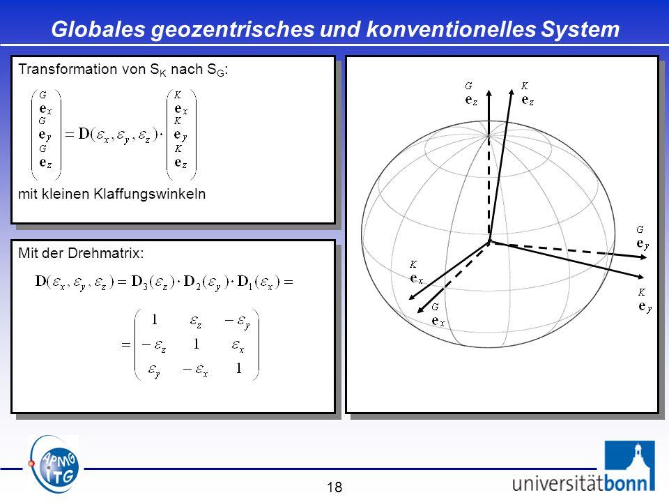18 Mit der Drehmatrix: Globales geozentrisches und konventionelles System Transformation von S K nach S G : mit kleinen Klaffungswinkeln Transformatio
