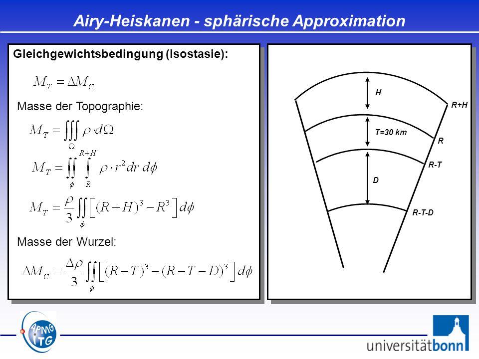 Gleichgewichtsbedingung (Isostasie): Airy-Heiskanen - sphärische Approximation D T=30 km H Masse der Topographie: Masse der Wurzel: R R+H R-T R-T-D