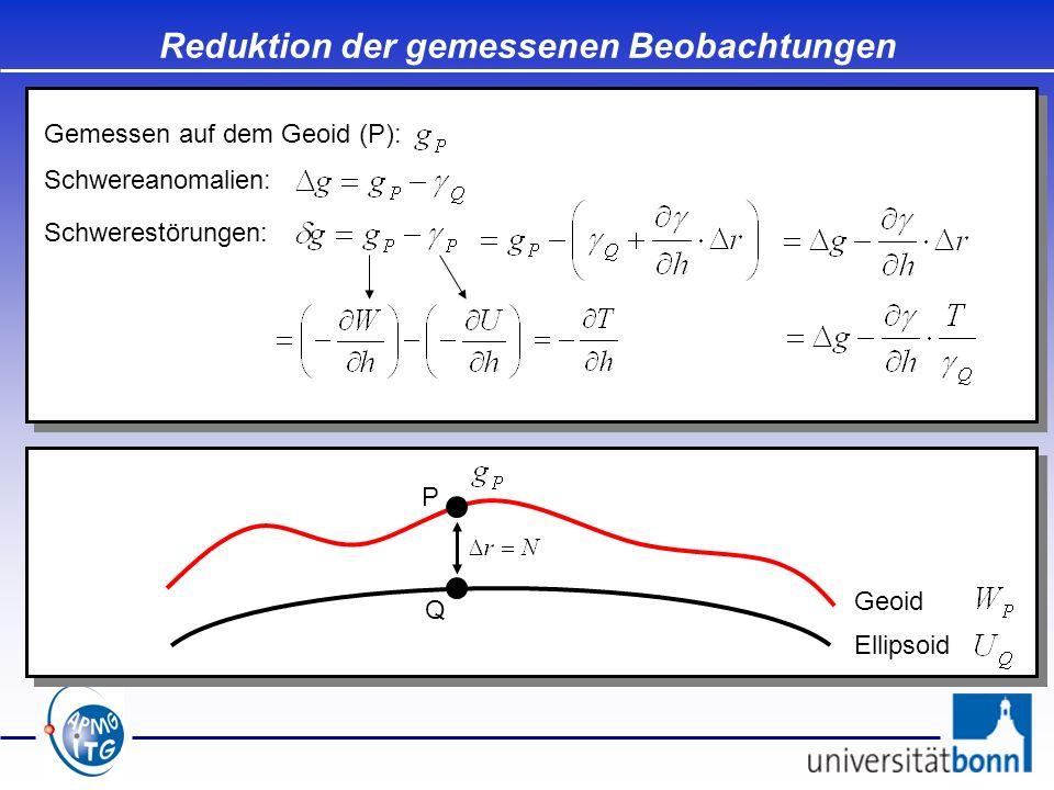 Reduktion der gemessenen Beobachtungen Ellipsoid Geoid Q Gemessen auf dem Geoid (P): Schwereanomalien: Schwerestörungen: P