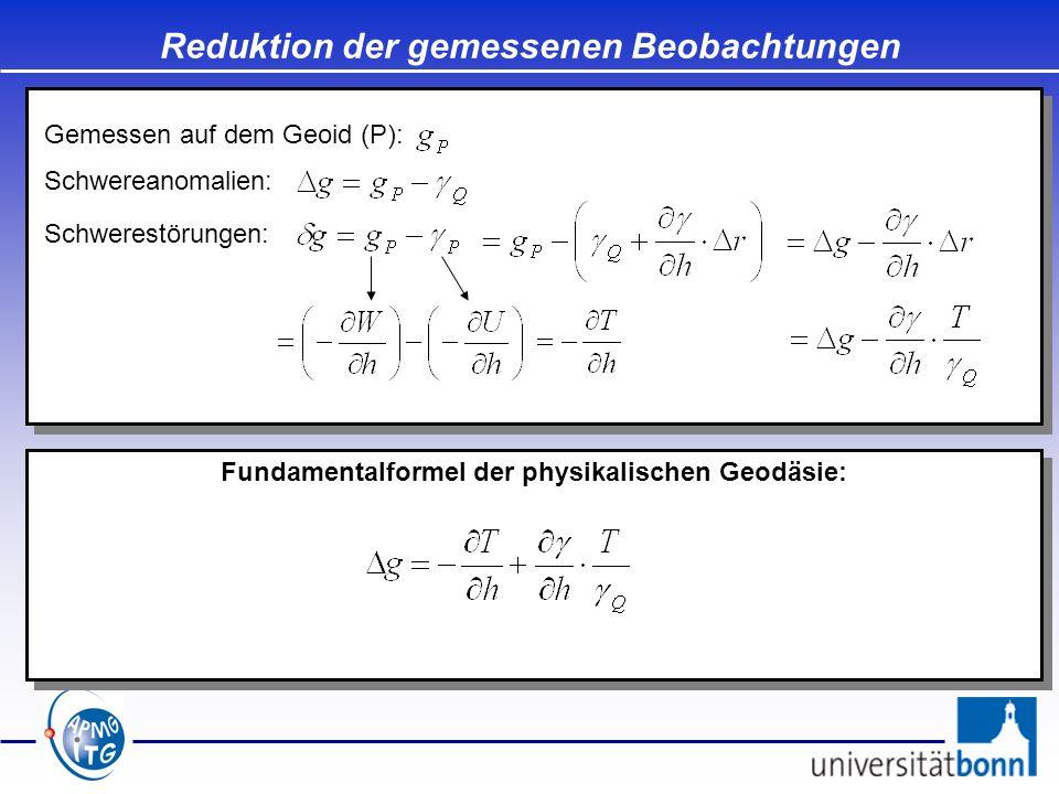 Reduktion der gemessenen Beobachtungen Fundamentalformel der physikalischen Geodäsie: Gemessen auf dem Geoid (P): Schwereanomalien: Schwerestörungen: