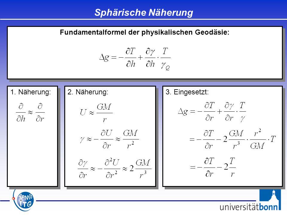 2. Näherung: Sphärische Näherung Fundamentalformel der physikalischen Geodäsie: 1. Näherung: 3. Eingesetzt:
