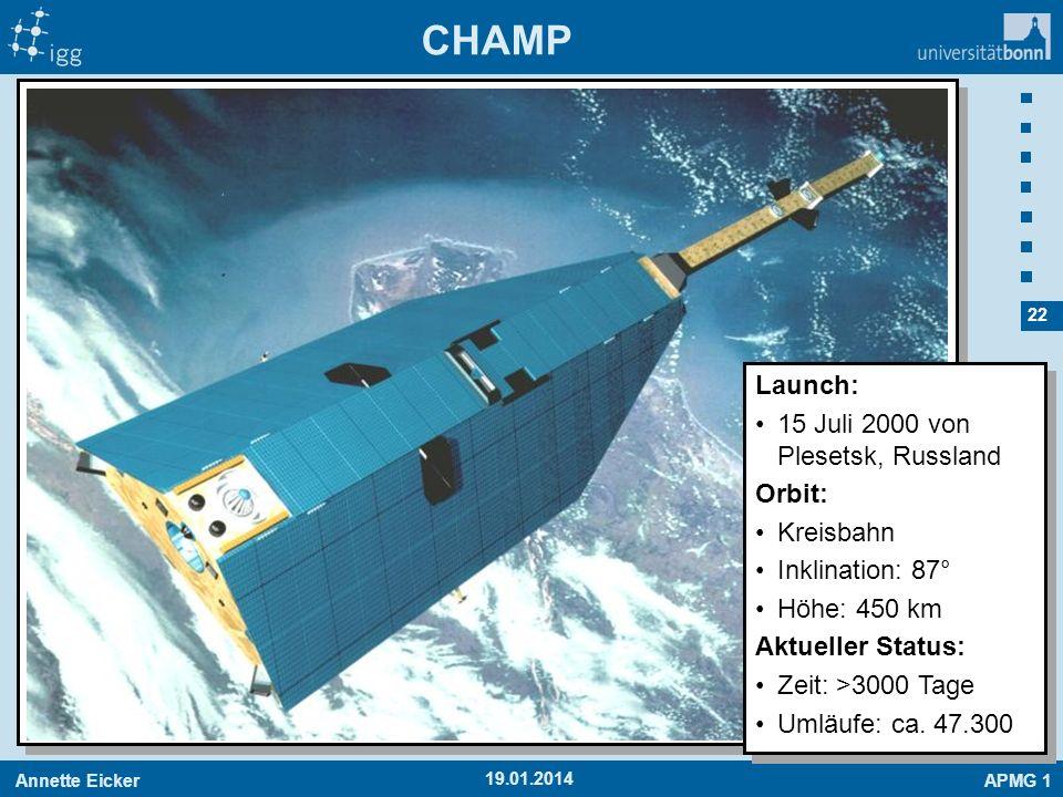 Annette EickerAPMG 1 22 19.01.2014 CHAMP Launch: 15 Juli 2000 von Plesetsk, Russland Orbit: Kreisbahn Inklination: 87° Höhe: 450 km Aktueller Status: