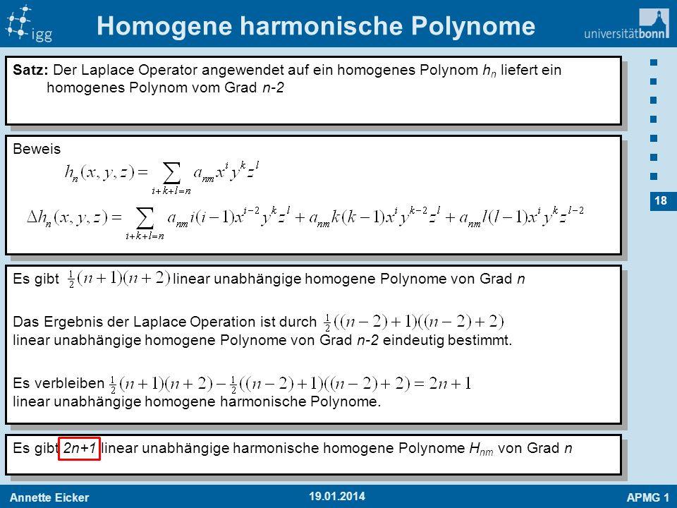 Annette EickerAPMG 1 18 19.01.2014 Homogene harmonische Polynome Satz: Der Laplace Operator angewendet auf ein homogenes Polynom h n liefert ein homog