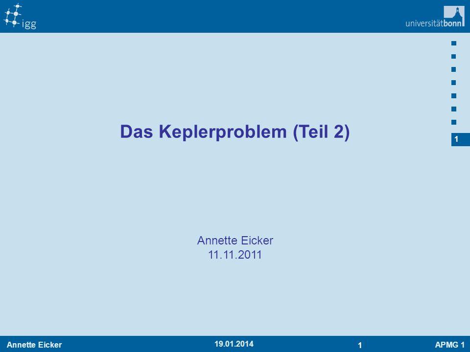 Annette EickerAPMG 1 2 2 19.01.2014 Wiederholung: Keplerproblem Bewegungsgleichung Orts- und Geschwindigkeitsvektor stehen senkrecht auf C => Konstante Bahnebene Orts- und Geschwindigkeitsvektor stehen senkrecht auf C => Konstante Bahnebene Bahndrehimpuls ist konstant 2.