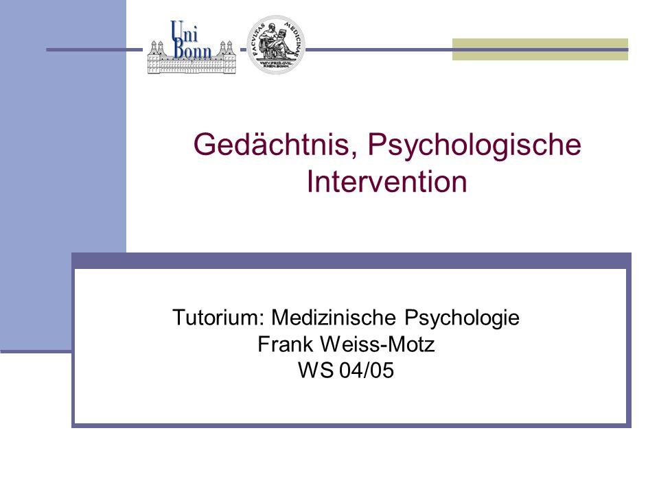 Gedächtnis, Psychologische Intervention Tutorium: Medizinische Psychologie Frank Weiss-Motz WS 04/05