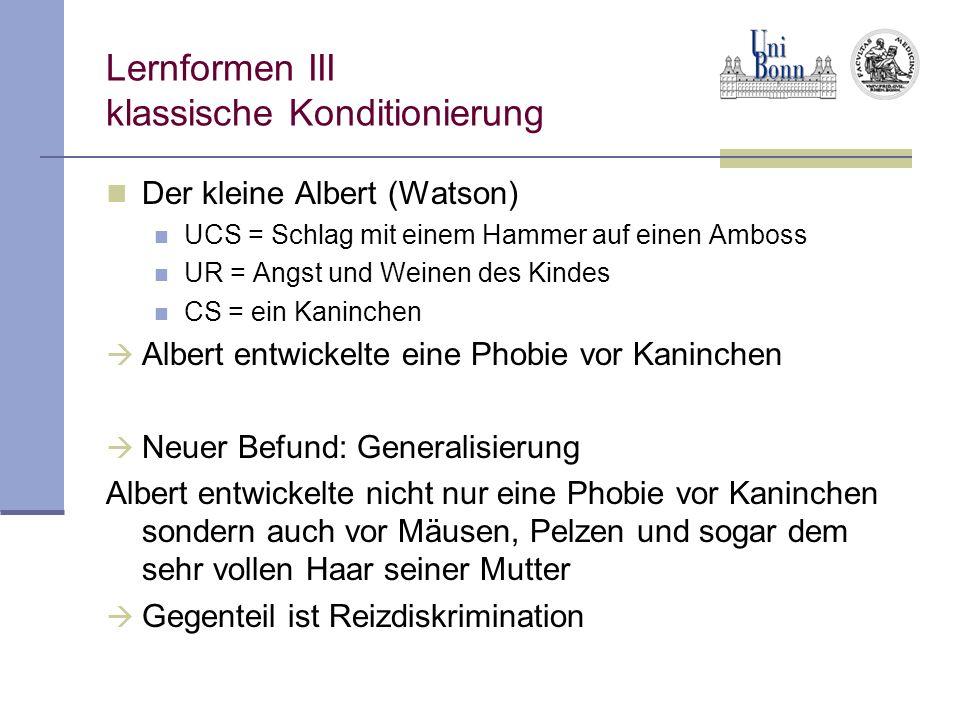 Lernformen III klassische Konditionierung Der kleine Albert (Watson) UCS = Schlag mit einem Hammer auf einen Amboss UR = Angst und Weinen des Kindes C