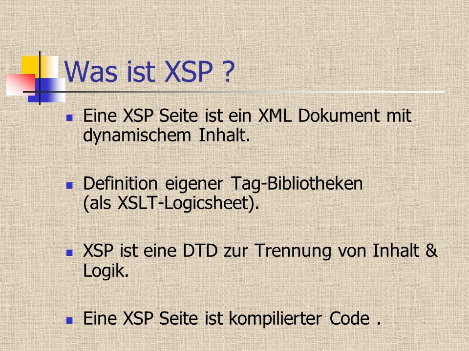 Was ist XSP ? Eine XSP Seite ist ein XML Dokument mit dynamischem Inhalt. Definition eigener Tag-Bibliotheken (als XSLT-Logicsheet). XSP ist eine DTD