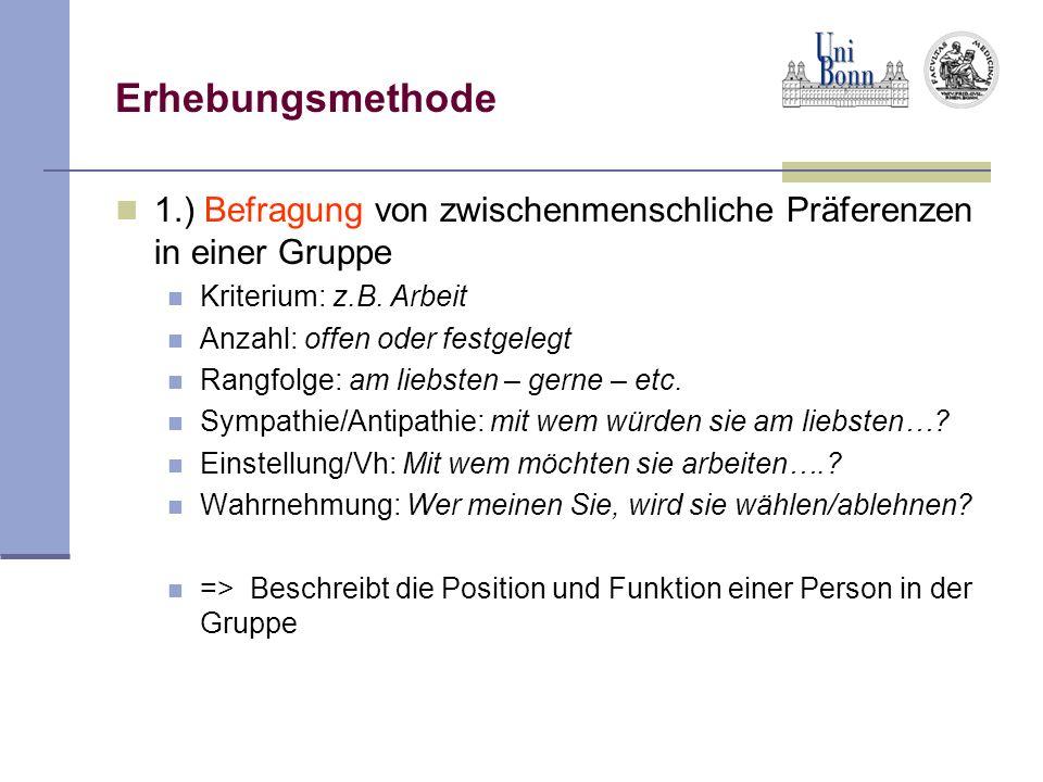 Erhebungsmethode 1.) Befragung von zwischenmenschliche Präferenzen in einer Gruppe Kriterium: z.B. Arbeit Anzahl: offen oder festgelegt Rangfolge: am