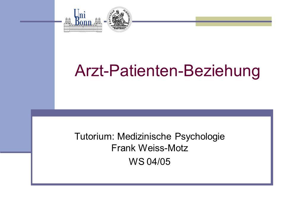 Arzt-Patienten-Beziehung Tutorium: Medizinische Psychologie Frank Weiss-Motz WS 04/05