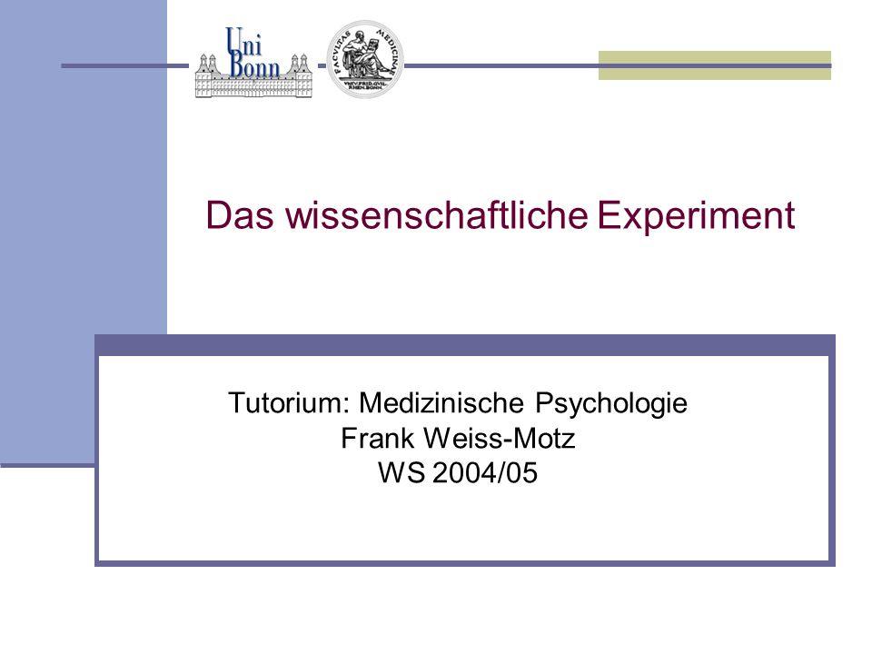 Das wissenschaftliche Experiment Tutorium: Medizinische Psychologie Frank Weiss-Motz WS 2004/05