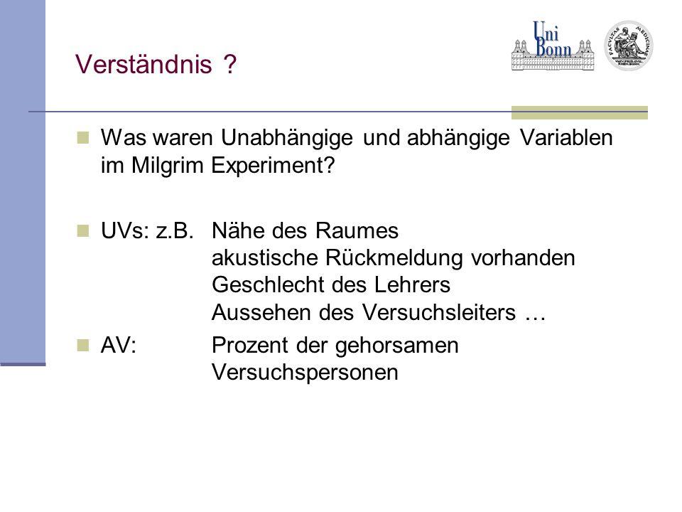 Verständnis ? Was waren Unabhängige und abhängige Variablen im Milgrim Experiment? UVs: z.B. Nähe des Raumes akustische Rückmeldung vorhanden Geschlec