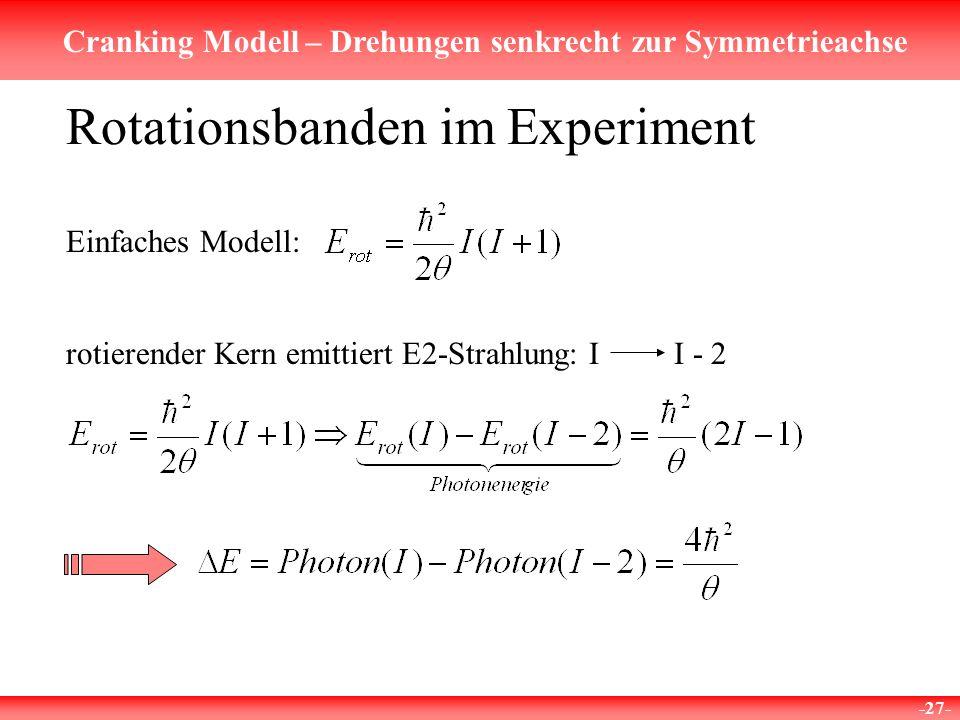 Cranking Modell – Drehungen senkrecht zur Symmetrieachse -27- Rotationsbanden im Experiment rotierender Kern emittiert E2-Strahlung: II - 2 Einfaches