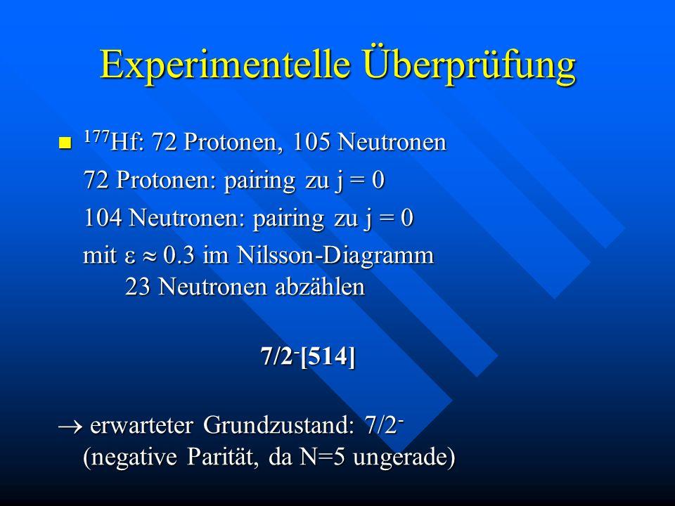 Experimentelle Überprüfung 177 Hf: 72 Protonen, 105 Neutronen 177 Hf: 72 Protonen, 105 Neutronen 72 Protonen: pairing zu j = 0 104 Neutronen: pairing
