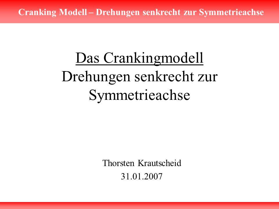 Cranking Modell – Drehungen senkrecht zur Symmetrieachse Das Crankingmodell Drehungen senkrecht zur Symmetrieachse Thorsten Krautscheid 31.01.2007