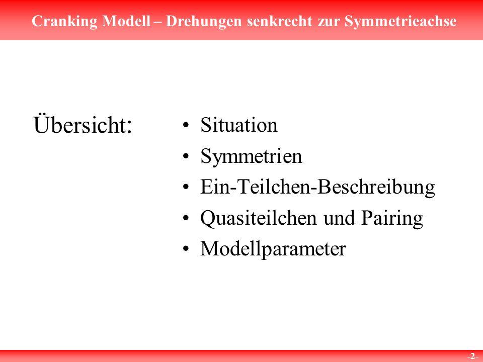 Cranking Modell – Drehungen senkrecht zur Symmetrieachse -2- Übersicht : Situation Symmetrien Ein-Teilchen-Beschreibung Quasiteilchen und Pairing Modellparameter