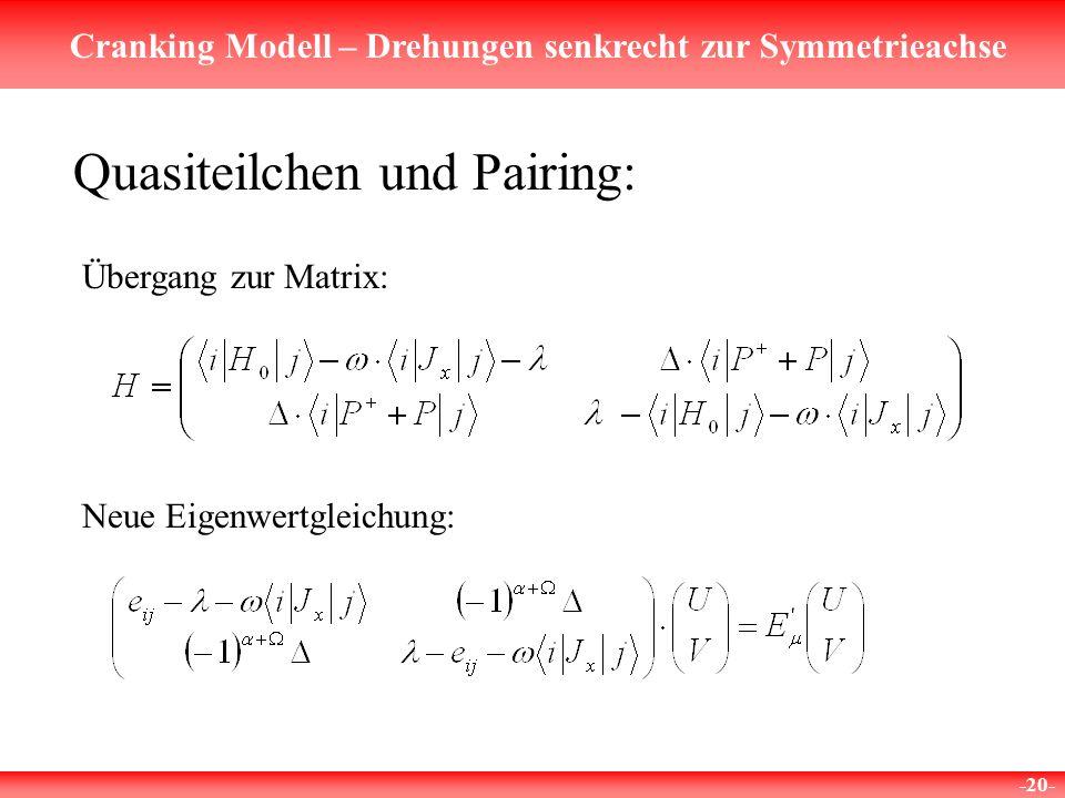 Cranking Modell – Drehungen senkrecht zur Symmetrieachse -20- Quasiteilchen und Pairing: Übergang zur Matrix: Neue Eigenwertgleichung:
