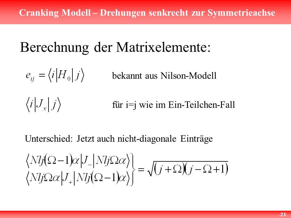Cranking Modell – Drehungen senkrecht zur Symmetrieachse -21- Berechnung der Matrixelemente: bekannt aus Nilson-Modell für i=j wie im Ein-Teilchen-Fall Unterschied: Jetzt auch nicht-diagonale Einträge