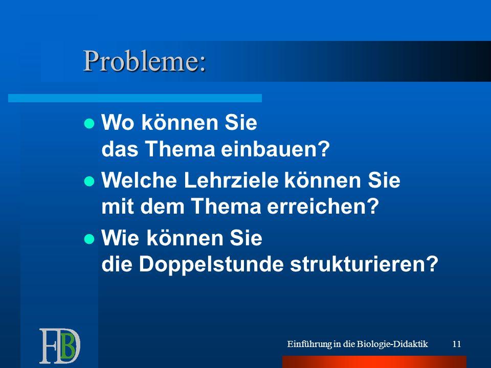 Einführung in die Biologie-Didaktik11 Probleme: Wo können Sie das Thema einbauen? Welche Lehrziele können Sie mit dem Thema erreichen? Wie können Sie