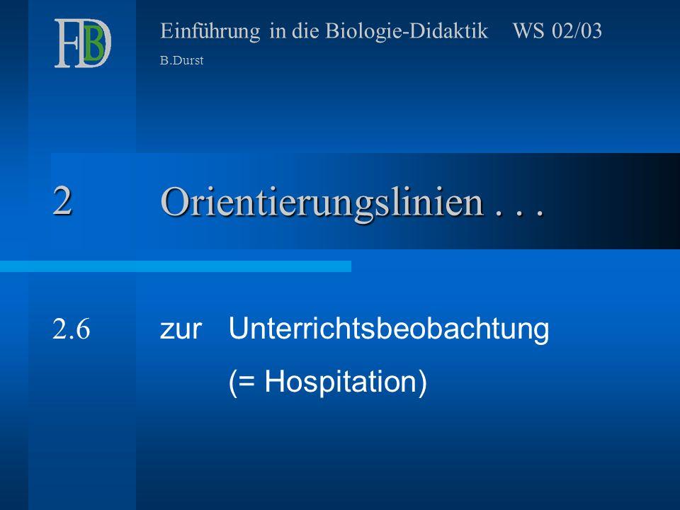Einführung in die Biologie-Didaktik WS 02/03 B.Durst Orientierungslinien... zur Unterrichtsbeobachtung (= Hospitation) 2 2.6