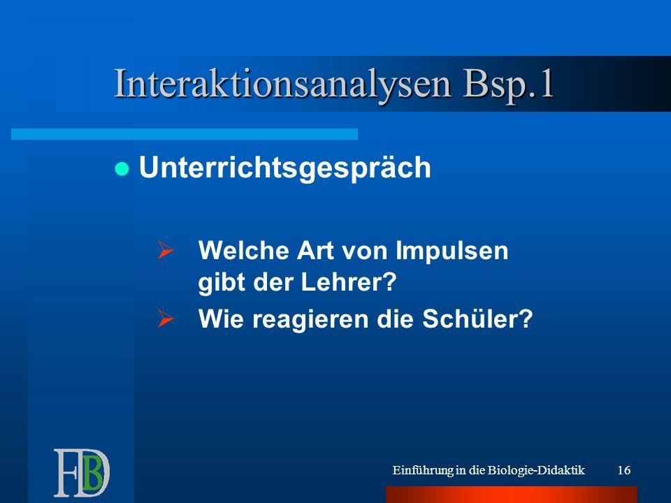 Einführung in die Biologie-Didaktik16 Interaktionsanalysen Bsp.1 Unterrichtsgespräch Welche Art von Impulsen gibt der Lehrer? Wie reagieren die Schüle