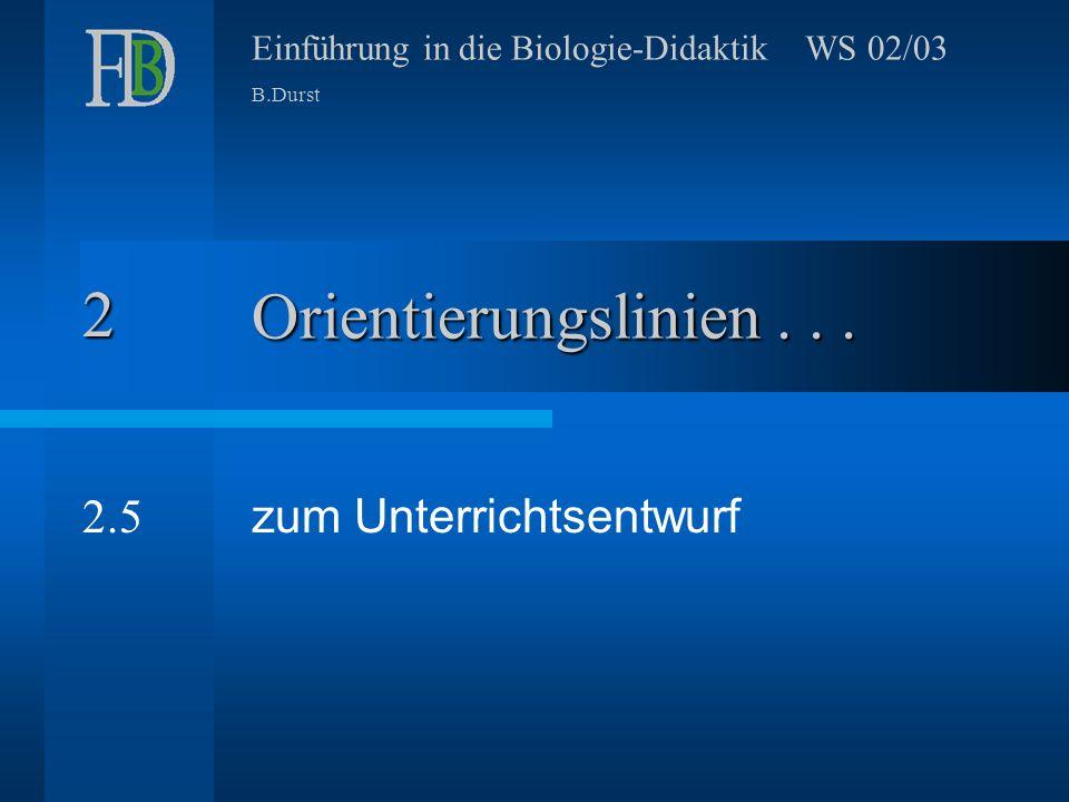 Einführung in die Biologie-Didaktik WS 02/03 B.Durst Orientierungslinien... zum Unterrichtsentwurf 2 2.5