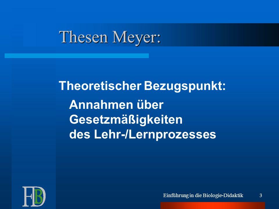 Einführung in die Biologie-Didaktik3 Thesen Meyer: Theoretischer Bezugspunkt: Annahmen über Gesetzmäßigkeiten des Lehr-/Lernprozesses