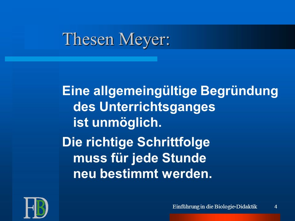 Einführung in die Biologie-Didaktik4 Thesen Meyer: Eine allgemeingültige Begründung des Unterrichtsganges ist unmöglich. Die richtige Schrittfolge mus