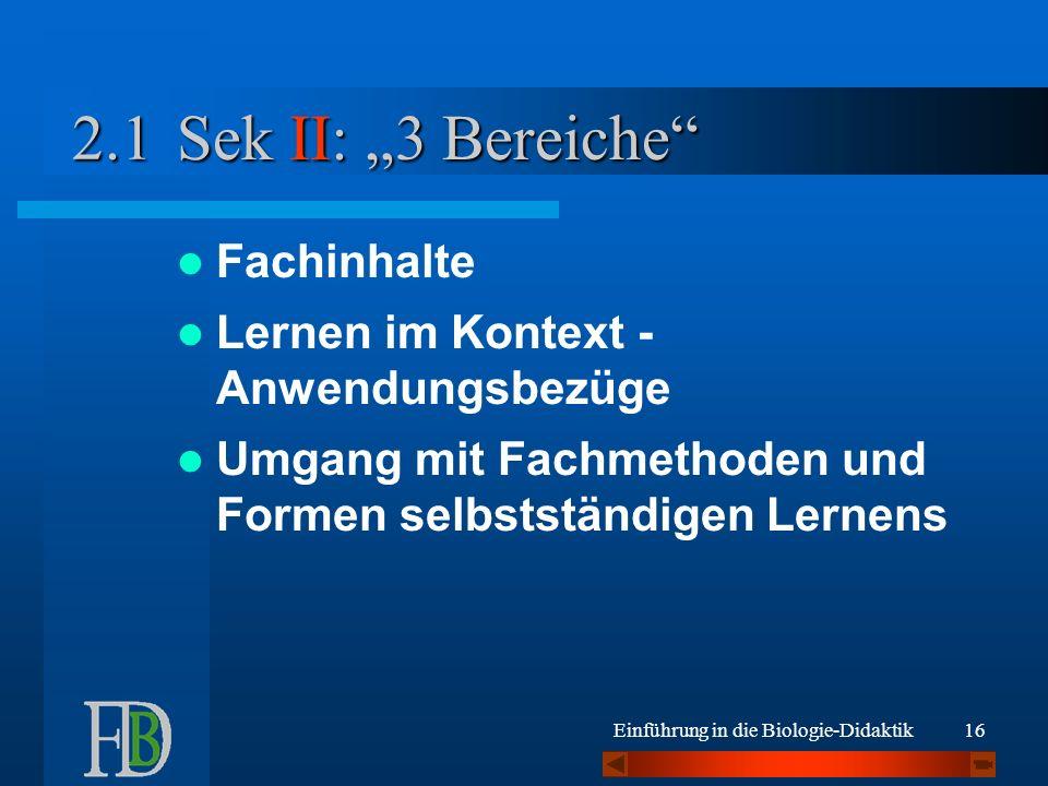Einführung in die Biologie-Didaktik16 Sek II: 3 Bereiche Fachinhalte Lernen im Kontext - Anwendungsbezüge Umgang mit Fachmethoden und Formen selbstständigen Lernens 2.1