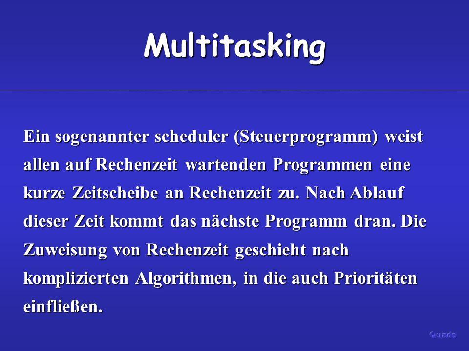 Multitasking Ein sogenannter scheduler (Steuerprogramm) weist allen auf Rechenzeit wartenden Programmen eine kurze Zeitscheibe an Rechenzeit zu. Nach