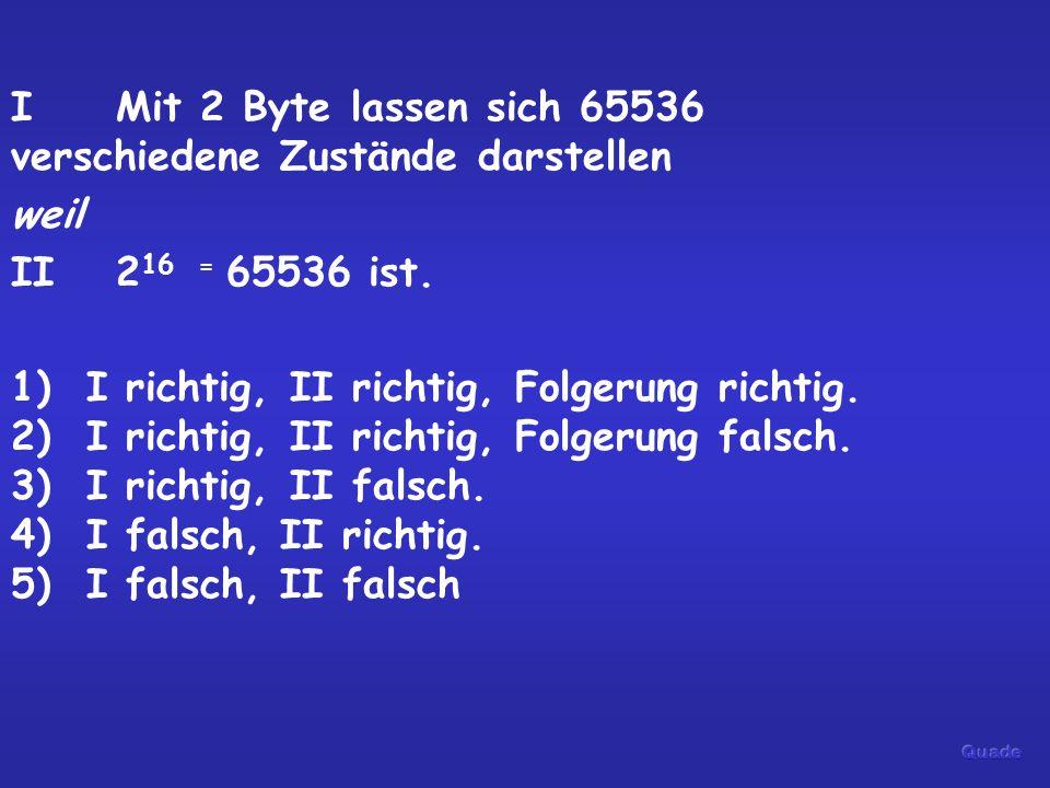 IMit 2 Byte lassen sich 65536 verschiedene Zustände darstellen weil II2 16 = 65536 ist. 1) I richtig, II richtig, Folgerung richtig. 2) I richtig, II