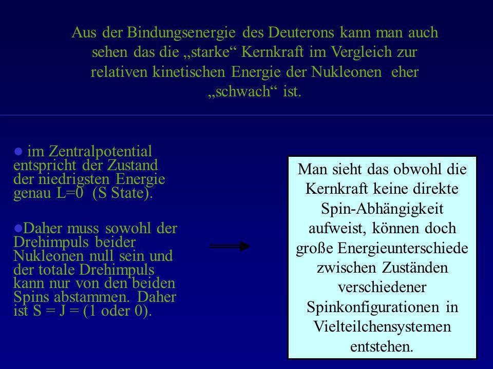 Aus der Bindungsenergie des Deuterons kann man auch sehen das die starke Kernkraft im Vergleich zur relativen kinetischen Energie der Nukleonen eher s