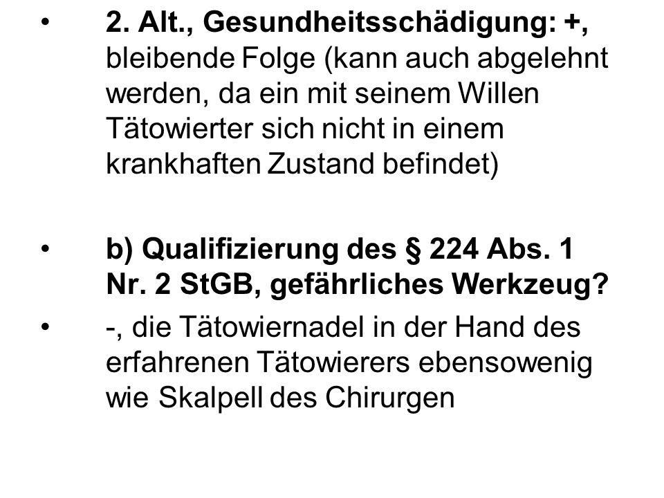 2. Alt., Gesundheitsschädigung: +, bleibende Folge (kann auch abgelehnt werden, da ein mit seinem Willen Tätowierter sich nicht in einem krankhaften Z