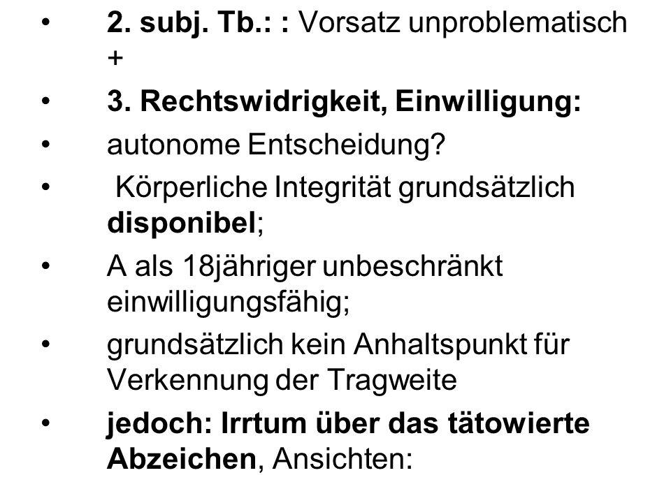 2.subj. Tb.: : Vorsatz unproblematisch + 3. Rechtswidrigkeit, Einwilligung: autonome Entscheidung.