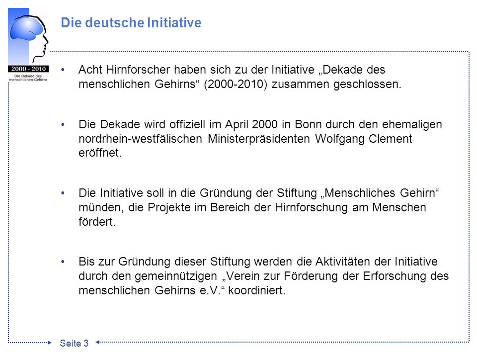 Seite 3 Die deutsche Initiative Acht Hirnforscher haben sich zu der Initiative Dekade des menschlichen Gehirns (2000-2010) zusammen geschlossen. Die D