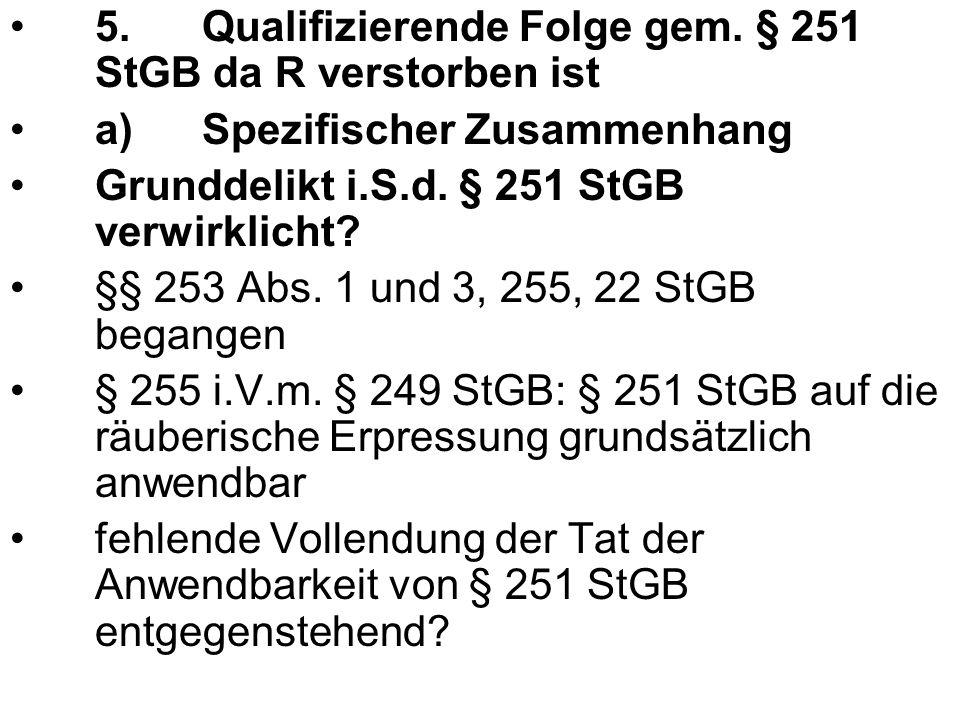 5.Qualifizierende Folge gem. § 251 StGB da R verstorben ist a)Spezifischer Zusammenhang Grunddelikt i.S.d. § 251 StGB verwirklicht? §§ 253 Abs. 1 und