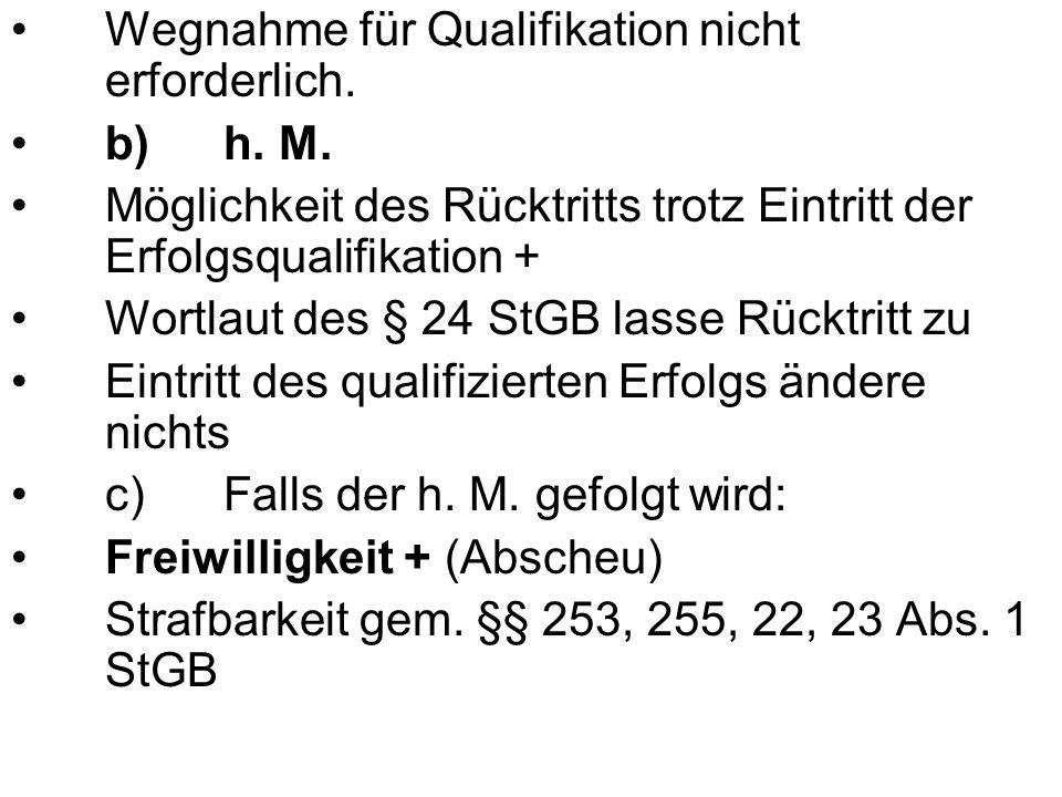 Wegnahme für Qualifikation nicht erforderlich. b)h. M. Möglichkeit des Rücktritts trotz Eintritt der Erfolgsqualifikation + Wortlaut des § 24 StGB las