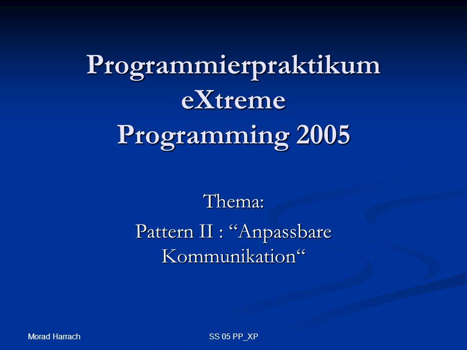 Morad Harrach SS 05 PP_XP Programmierpraktikum eXtreme Programming 2005 Thema: Pattern II : Anpassbare Kommunikation