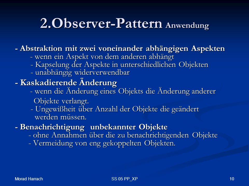 Morad Harrach 10SS 05 PP_XP 2.Observer-Pattern Anwendung - Abstraktion mit zwei voneinander abhängigen Aspekten - wenn ein Aspekt von dem anderen abhängt - Kapselung der Aspekte in unterschiedlichen Objekten - unabhängig widerverwendbar - Kaskadierende Änderung - wenn die Änderung eines Objekts die Änderung anderer Objekte verlangt.