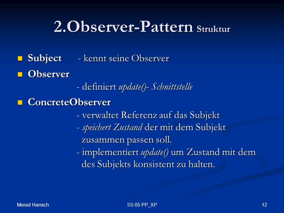 Morad Harrach 12SS 05 PP_XP 2.Observer-Pattern Struktur Subject - kennt seine Observer Subject - kennt seine Observer Observer - definiert update()- Schnittstelle Observer - definiert update()- Schnittstelle ConcreteObserver - verwaltet Referenz auf das Subjekt - speichert Zustand der mit dem Subjekt zusammen passen soll.