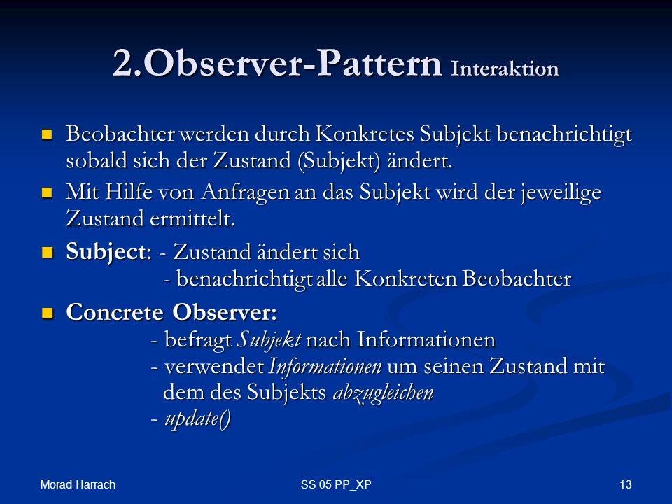 Morad Harrach 13SS 05 PP_XP 2.Observer-Pattern Interaktion Beobachter werden durch Konkretes Subjekt benachrichtigt sobald sich der Zustand (Subjekt) ändert.