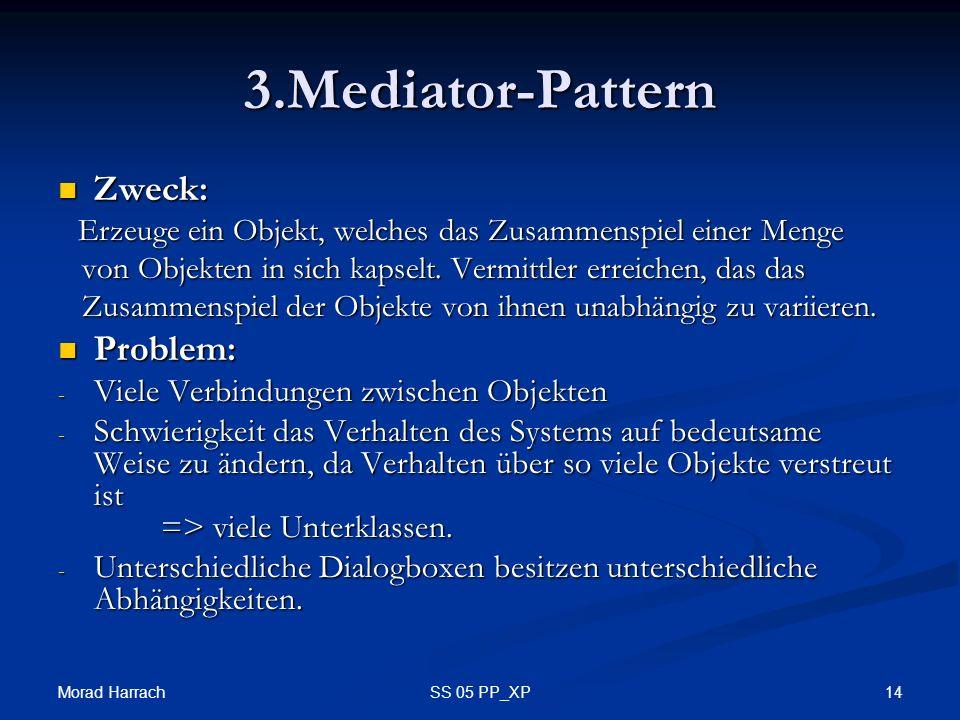 Morad Harrach 14SS 05 PP_XP 3.Mediator-Pattern Zweck: Zweck: Erzeuge ein Objekt, welches das Zusammenspiel einer Menge Erzeuge ein Objekt, welches das Zusammenspiel einer Menge von Objekten in sich kapselt.