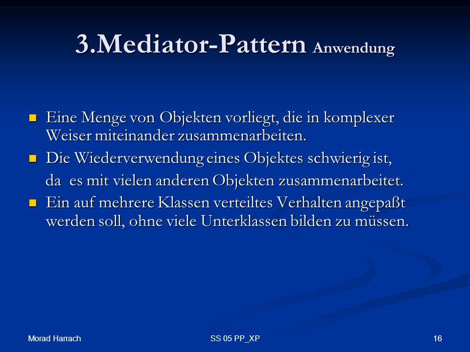 Morad Harrach 16SS 05 PP_XP 3.Mediator-Pattern Anwendung Eine Menge von Objekten vorliegt, die in komplexer Weiser miteinander zusammenarbeiten. Eine