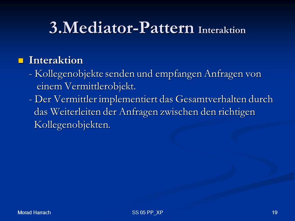 Morad Harrach 19SS 05 PP_XP 3.Mediator-Pattern Interaktion Interaktion - Kollegenobjekte senden und empfangen Anfragen von einem Vermittlerobjekt.