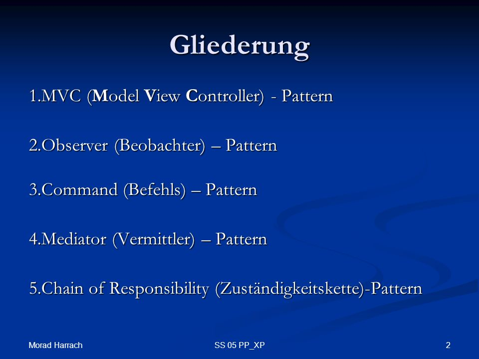 Morad Harrach 2SS 05 PP_XP Gliederung 1.MVC (Model View Controller) - Pattern 2.Observer (Beobachter) – Pattern 3.Command (Befehls) – Pattern 4.Mediat