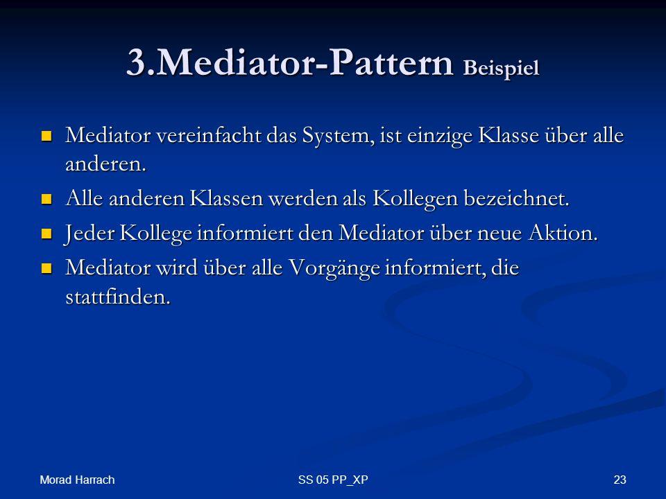 Morad Harrach 23SS 05 PP_XP 3.Mediator-Pattern Beispiel Mediator vereinfacht das System, ist einzige Klasse über alle anderen. Mediator vereinfacht da
