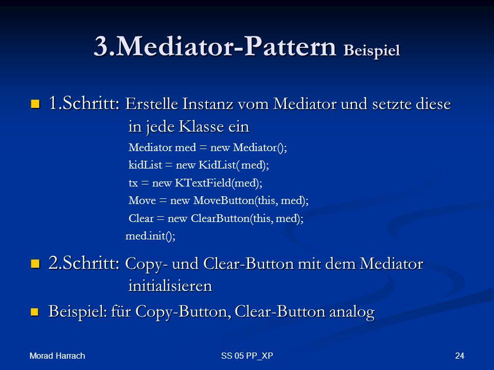 Morad Harrach 24SS 05 PP_XP 3.Mediator-Pattern Beispiel 1.Schritt: Erstelle Instanz vom Mediator und setzte diese in jede Klasse ein 1.Schritt: Erstelle Instanz vom Mediator und setzte diese in jede Klasse ein Mediator med = new Mediator(); kidList = new KidList( med); tx = new KTextField(med); Move = new MoveButton(this, med); Clear = new ClearButton(this, med); med.init(); 2.Schritt: Copy- und Clear-Button mit dem Mediator initialisieren 2.Schritt: Copy- und Clear-Button mit dem Mediator initialisieren Beispiel: für Copy-Button, Clear-Button analog Beispiel: für Copy-Button, Clear-Button analog