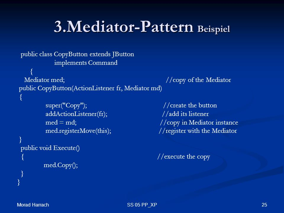 Morad Harrach 25SS 05 PP_XP 3.Mediator-Pattern Beispiel public class CopyButton extends JButton implements Command { Mediator med; //copy of the Mediator public CopyButton(ActionListener fr, Mediator md) { super( Copy ); //create the button addActionListener(fr); //add its listener med = md; //copy in Mediator instance med.registerMove(this); //register with the Mediator } public void Execute() { //execute the copy med.Copy(); }