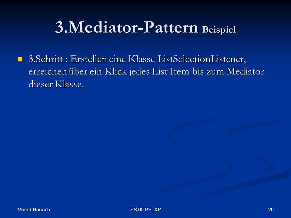 Morad Harrach 26SS 05 PP_XP 3.Mediator-Pattern Beispiel 3.Schritt : Erstellen eine Klasse ListSelectionListener, erreichen über ein Klick jedes List Item bis zum Mediator dieser Klasse.